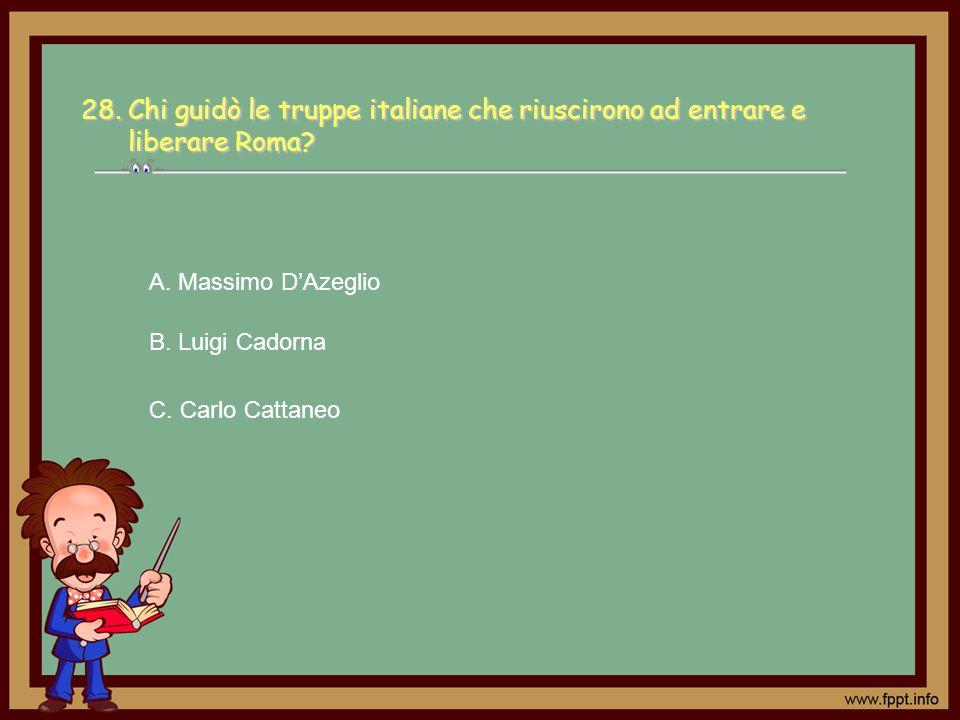 28. Chi guidò le truppe italiane che riuscirono ad entrare e liberare Roma? C. Carlo Cattaneo A. Massimo DAzeglio B. Luigi Cadorna