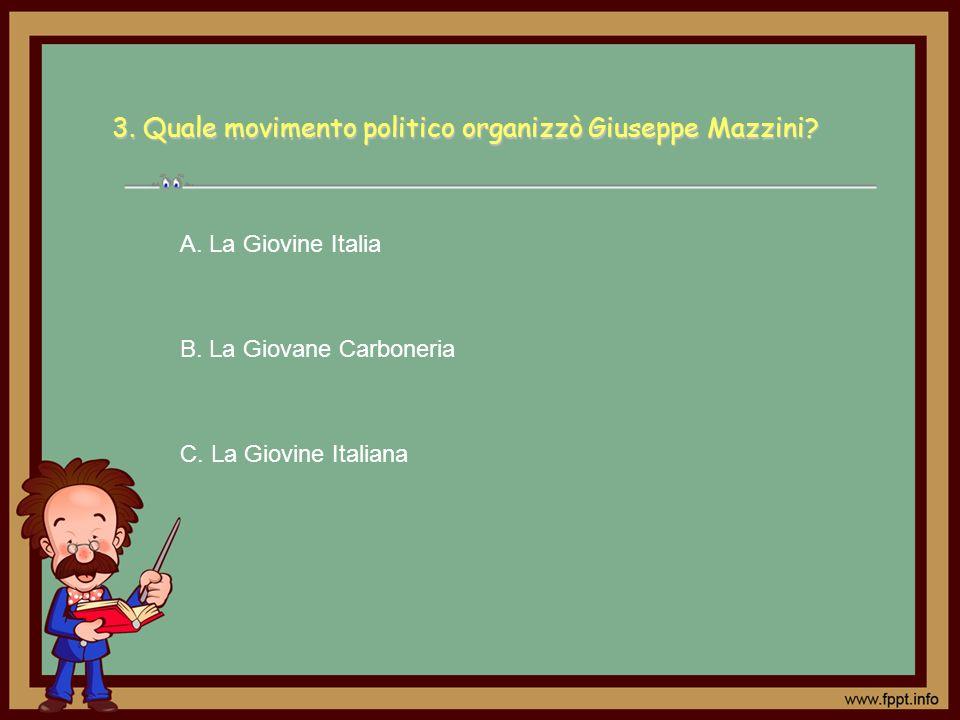 3. Quale movimento politico organizzò Giuseppe Mazzini? A. La Giovine Italia B. La Giovane Carboneria C. La Giovine Italiana