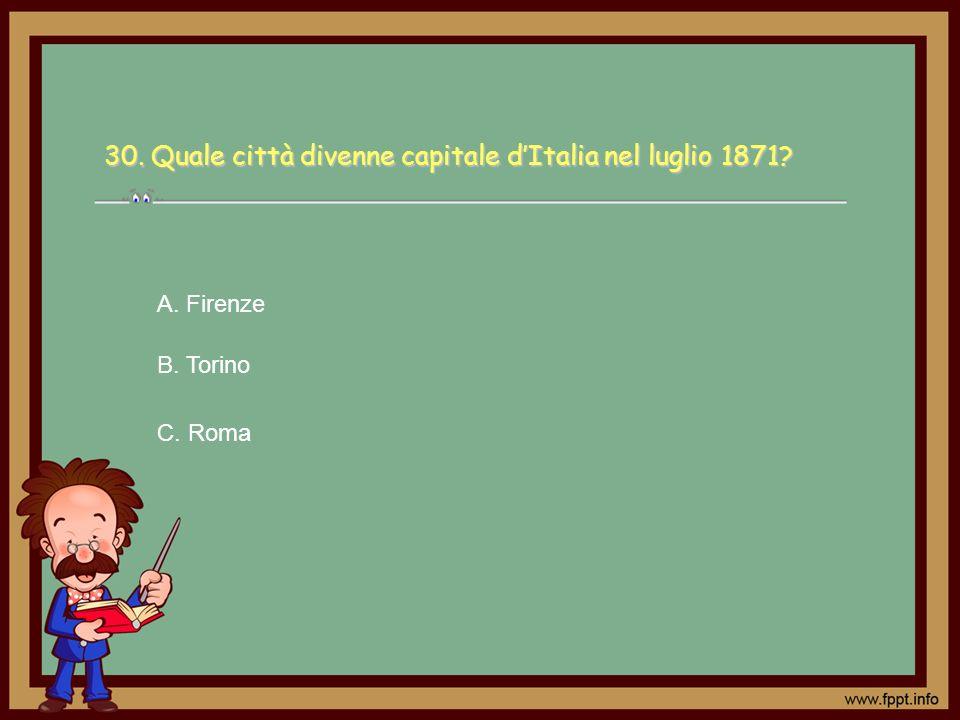 30. Quale città divenne capitale dItalia nel luglio 1871? C. Roma A. Firenze B. Torino