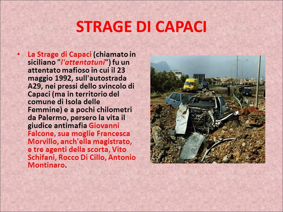 STRAGE DI CAPACI La Strage di Capaci (chiamato in siciliano l attentatuni ) fu un attentato mafioso in cui il 23 maggio 1992, sull autostrada A29, nei pressi dello svincolo di Capaci (ma in territorio del comune di Isola delle Femmine) e a pochi chilometri da Palermo, persero la vita il giudice antimafia Giovanni Falcone, sua moglie Francesca Morvillo, anch ella magistrato, e tre agenti della scorta, Vito Schifani, Rocco Di Cillo, Antonio Montinaro.