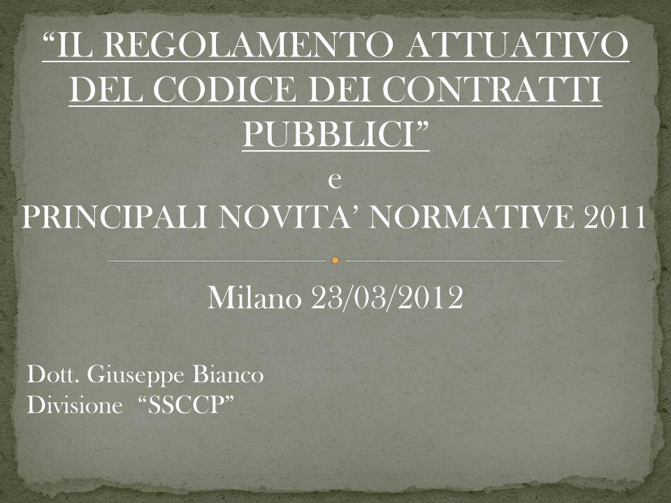 IL REGOLAMENTO ATTUATIVO DEL CODICE DEI CONTRATTI PUBBLICI e PRINCIPALI NOVITA NORMATIVE 2011 Milano 23/03/2012 Dott.