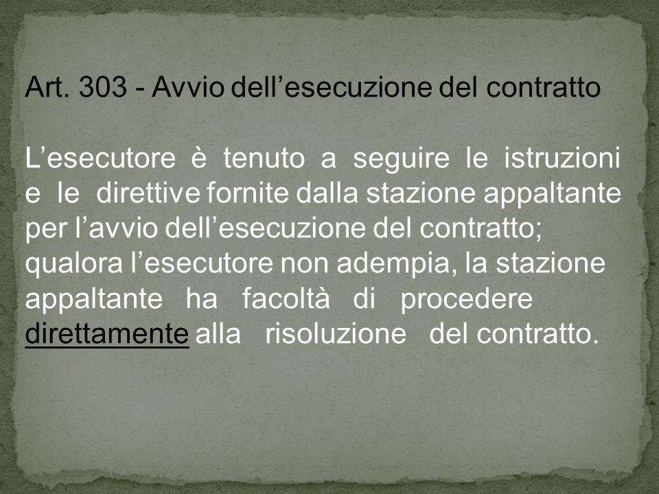Art. 303 - Avvio dellesecuzione del contratto Lesecutore è tenuto a seguire le istruzioni e le direttive fornite dalla stazione appaltante per lavvio