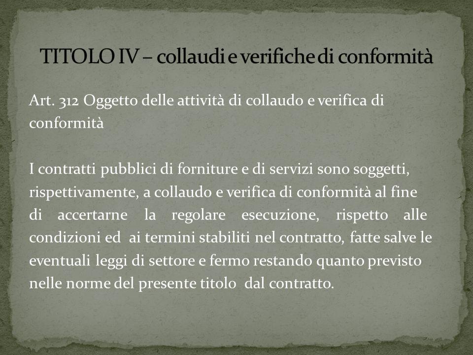 Art. 312 Oggetto delle attività di collaudo e verifica di conformità I contratti pubblici di forniture e di servizi sono soggetti, rispettivamente, a