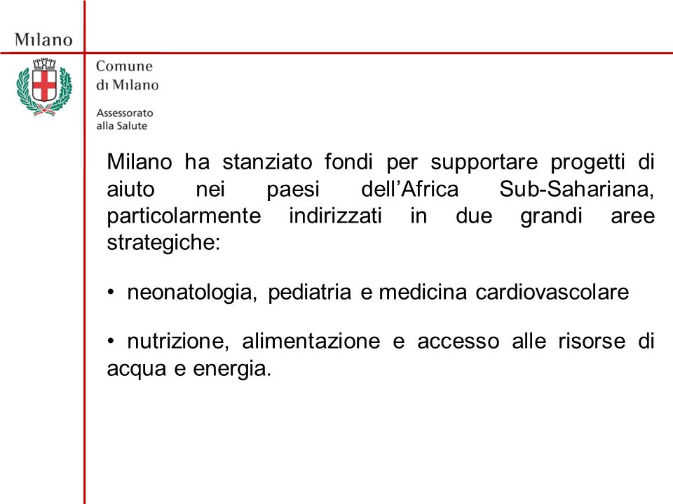Milano ha stanziato fondi per supportare progetti di aiuto nei paesi dellAfrica Sub-Sahariana, particolarmente indirizzati in due grandi aree strategiche: neonatologia, pediatria e medicina cardiovascolare nutrizione, alimentazione e accesso alle risorse di acqua e energia.