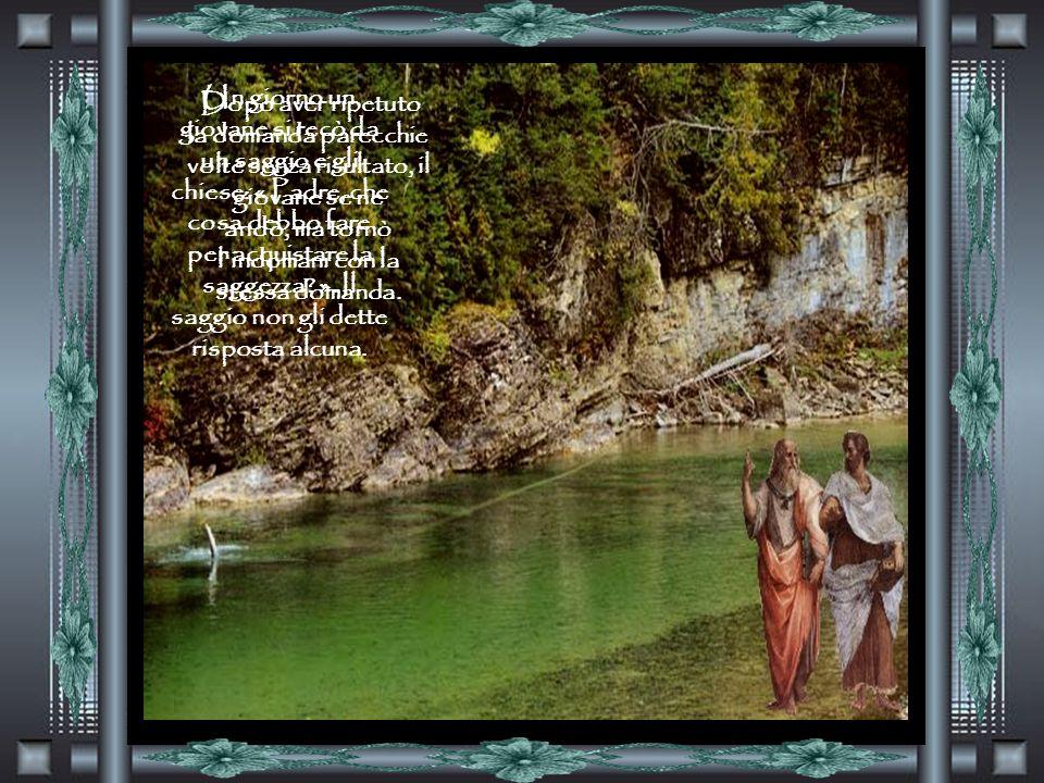 Un giorno un giovane si recò da un saggio e gli chiese: « Padre, che cosa debbo fare per acquistare la saggezza.