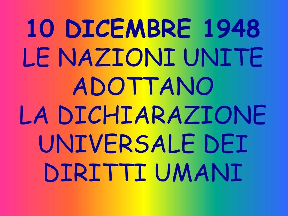 10 DICEMBRE 1948 LE NAZIONI UNITE ADOTTANO LA DICHIARAZIONE UNIVERSALE DEI DIRITTI UMANI