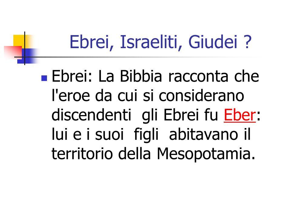 Ebrei, Israeliti, Giudei ? Ebrei: La Bibbia racconta che l'eroe da cui si considerano discendenti gli Ebrei fu Eber: lui e i suoi figli abitavano il t