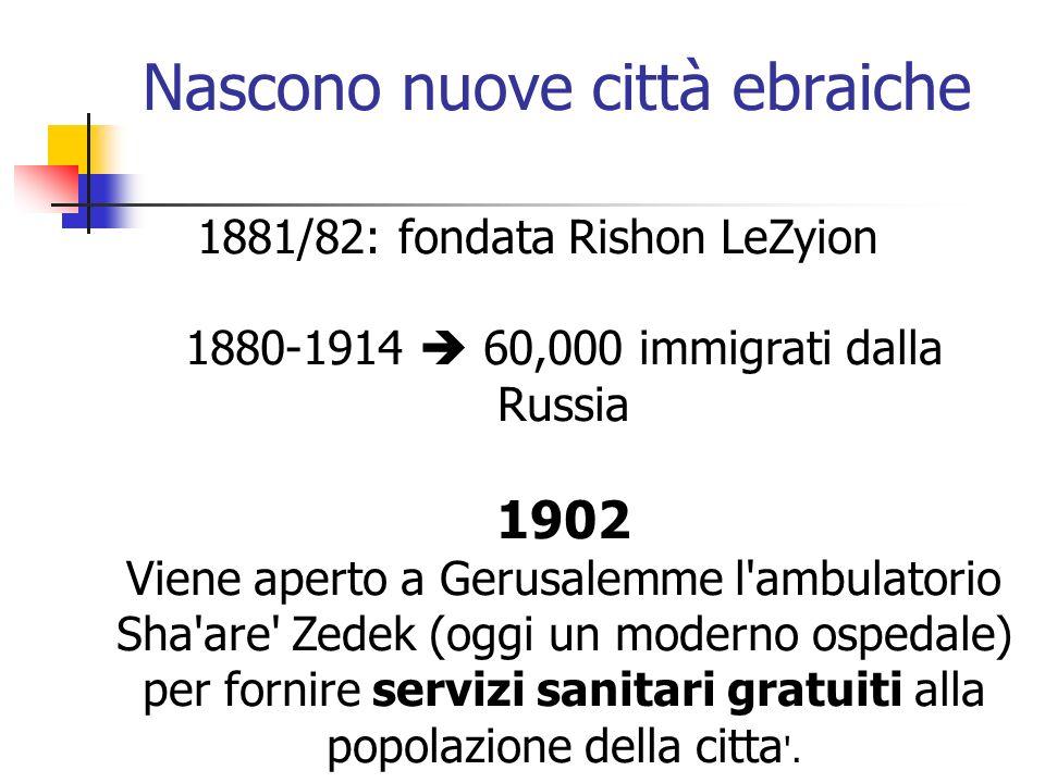 Nascono nuove città ebraiche 1881/82: fondata Rishon LeZyion 1880-1914 60,000 immigrati dalla Russia 1902 Viene aperto a Gerusalemme l'ambulatorio Sha