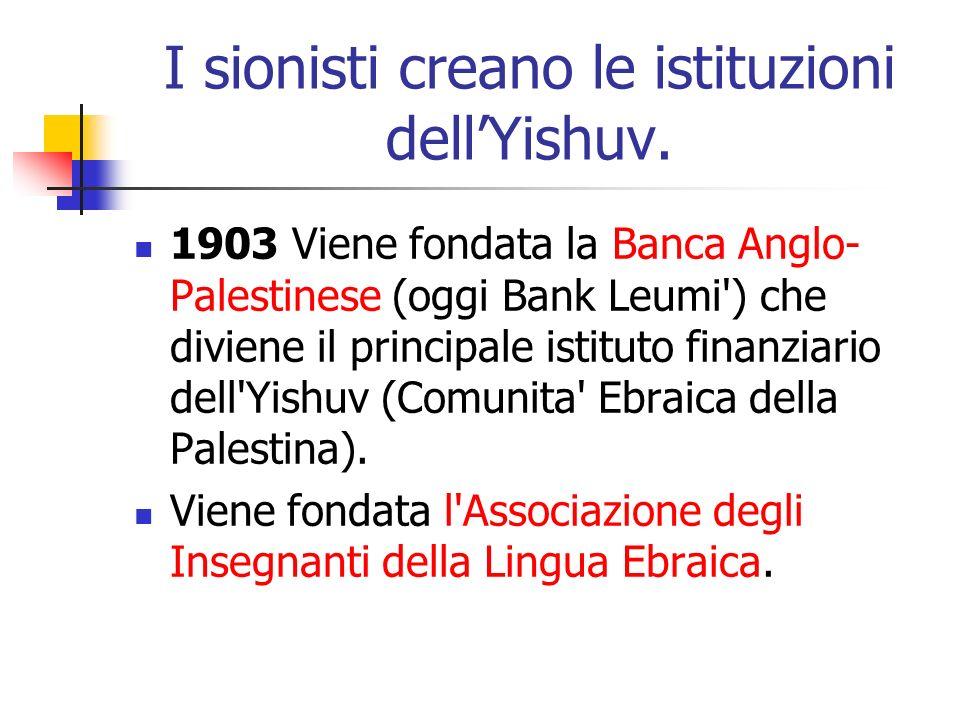 I sionisti creano le istituzioni dellYishuv. 1903 Viene fondata la Banca Anglo- Palestinese (oggi Bank Leumi') che diviene il principale istituto fina