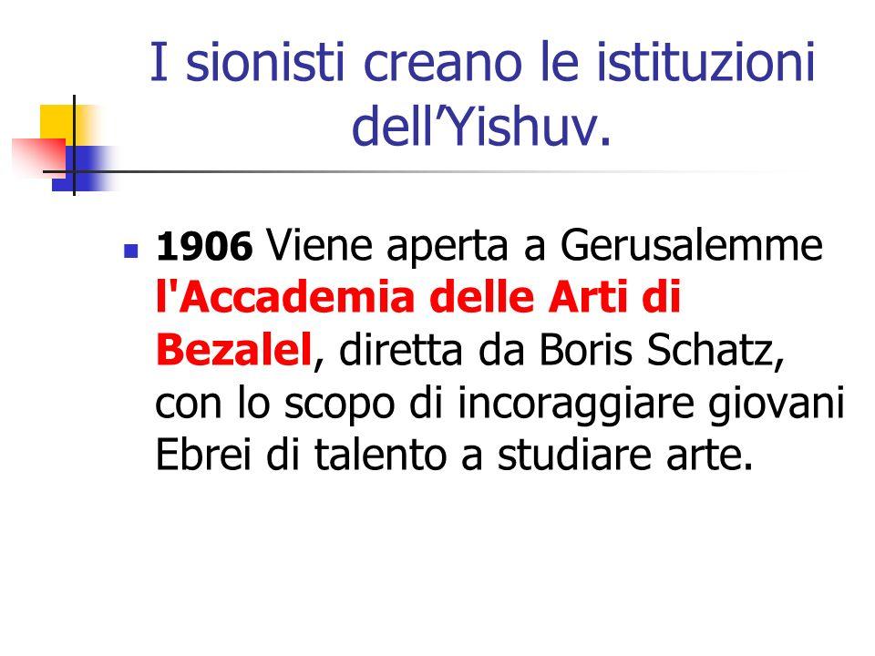 I sionisti creano le istituzioni dellYishuv. 1906 Viene aperta a Gerusalemme l'Accademia delle Arti di Bezalel, diretta da Boris Schatz, con lo scopo