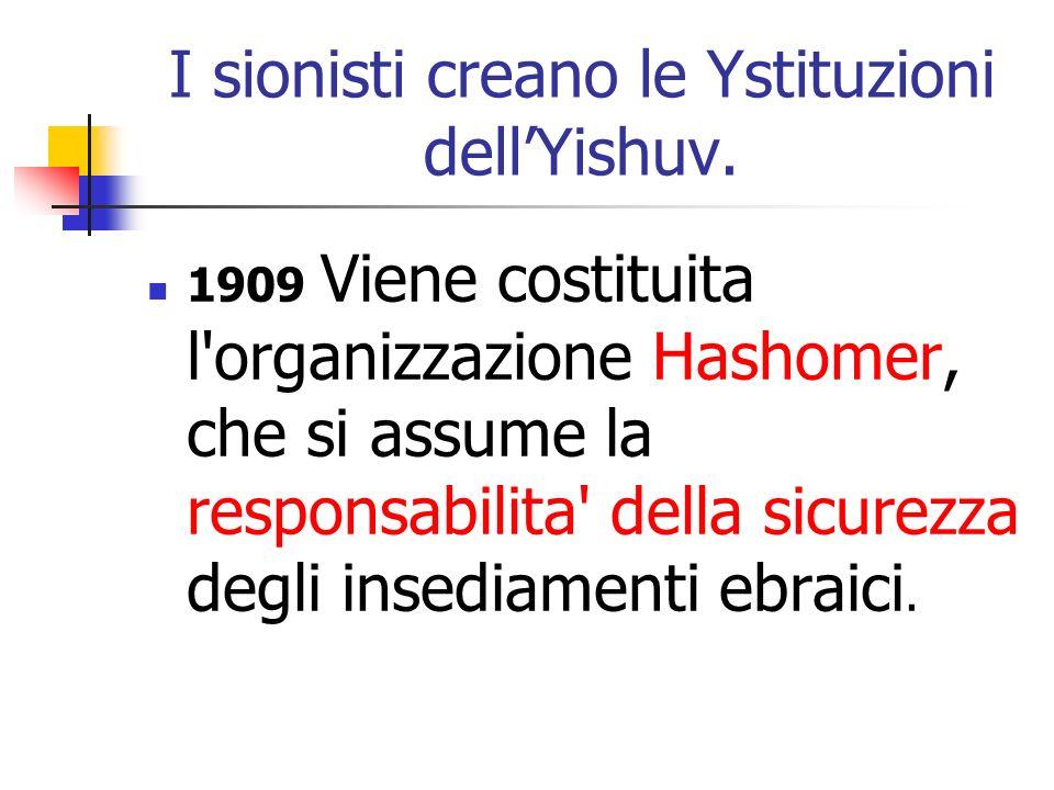 I sionisti creano le Ystituzioni dellYishuv. 1909 Viene costituita l'organizzazione Hashomer, che si assume la responsabilita' della sicurezza degli i