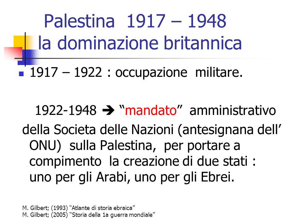 Palestina 1917 – 1948 la dominazione britannica 1917 – 1922 : occupazione militare. 1922-1948 mandato amministrativo della Societa delle Nazioni (ante