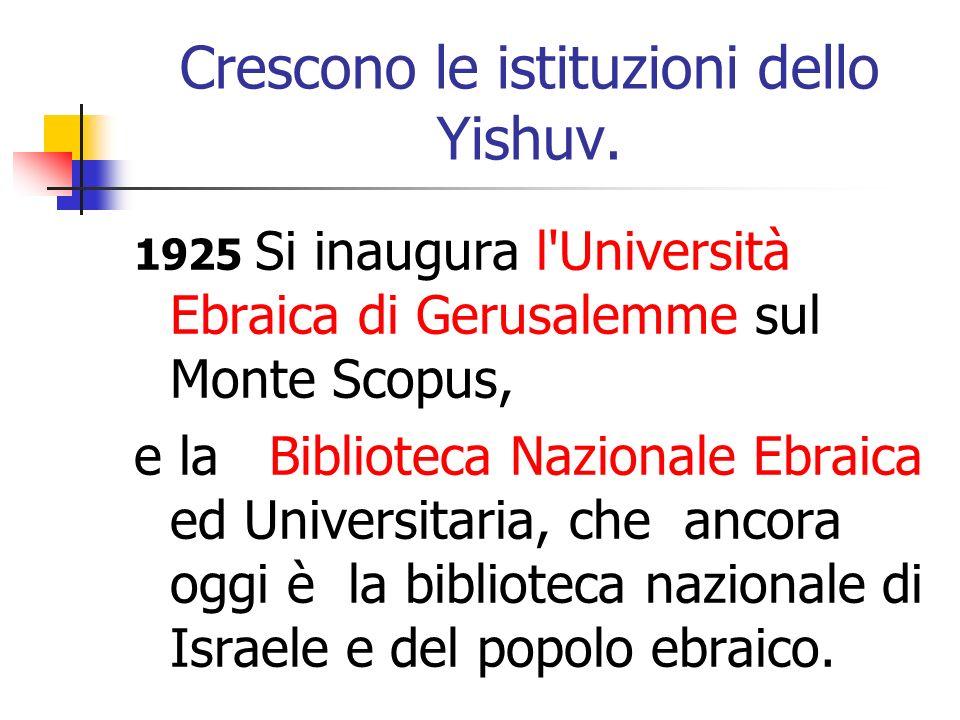 Crescono le istituzioni dello Yishuv. 1925 Si inaugura l'Università Ebraica di Gerusalemme sul Monte Scopus, e la Biblioteca Nazionale Ebraica ed Univ
