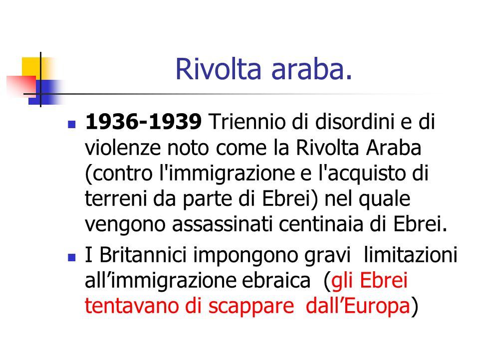 Rivolta araba. 1936-1939 Triennio di disordini e di violenze noto come la Rivolta Araba (contro l'immigrazione e l'acquisto di terreni da parte di Ebr