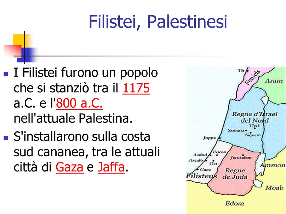 Filistei, Palestinesi I Filistei furono un popolo che si stanziò tra il 1175 a.C. e l'800 a.C. nell'attuale Palestina.1175800 a.C. S'installarono sull