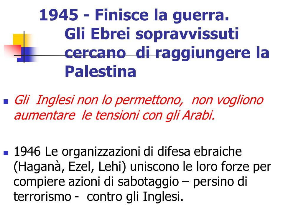 1945 - Finisce la guerra. Gli Ebrei sopravvissuti cercano di raggiungere la Palestina Gli Inglesi non lo permettono, non vogliono aumentare le tension
