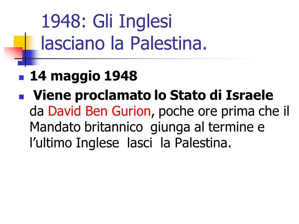 1948: Gli Inglesi lasciano la Palestina. 14 maggio 1948 Viene proclamato lo Stato di Israele da David Ben Gurion, poche ore prima che il Mandato brita