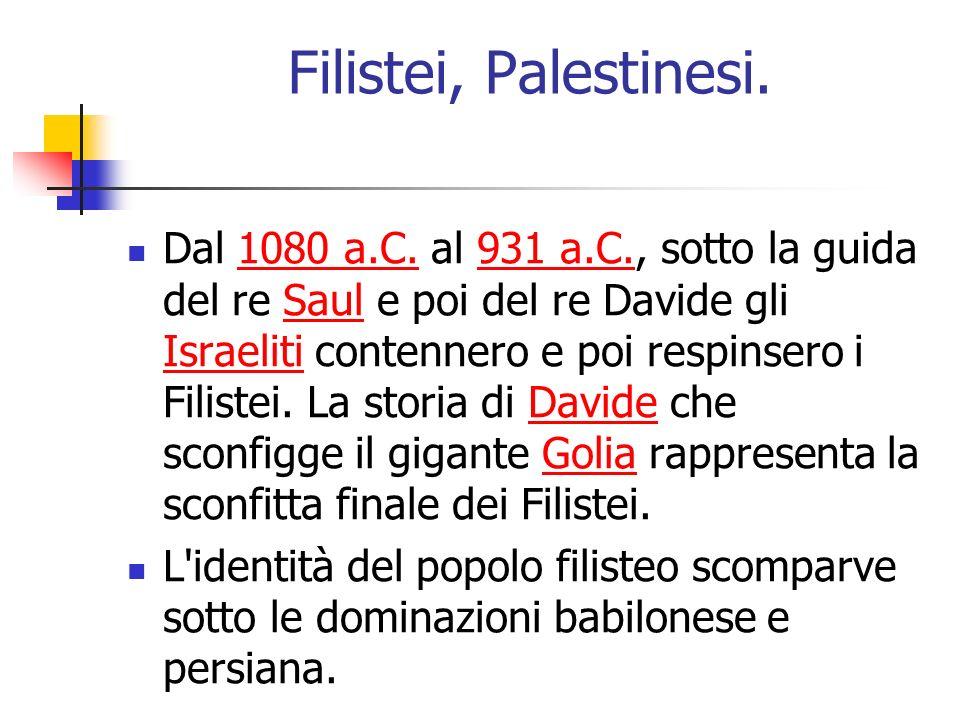 Filistei, Palestinesi. Dal 1080 a.C. al 931 a.C., sotto la guida del re Saul e poi del re Davide gli Israeliti contennero e poi respinsero i Filistei.