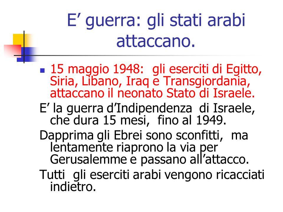 E guerra: gli stati arabi attaccano. 15 maggio 1948: gli eserciti di Egitto, Siria, Libano, Iraq e Transgiordania, attaccano il neonato Stato di Israe