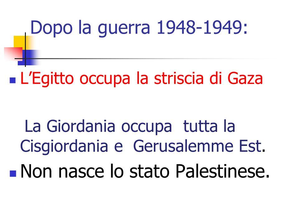 Dopo la guerra 1948-1949: LEgitto occupa la striscia di Gaza La Giordania occupa tutta la Cisgiordania e Gerusalemme Est. Non nasce lo stato Palestine