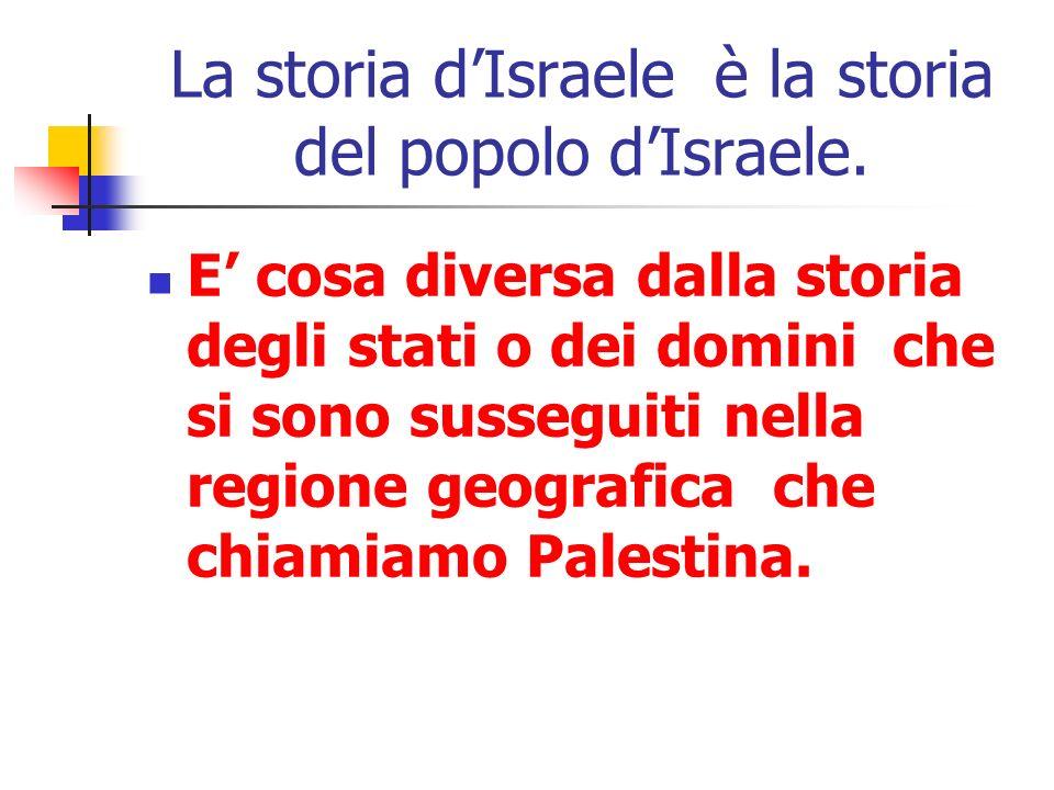 La storia dIsraele è la storia del popolo dIsraele. E cosa diversa dalla storia degli stati o dei domini che si sono susseguiti nella regione geografi
