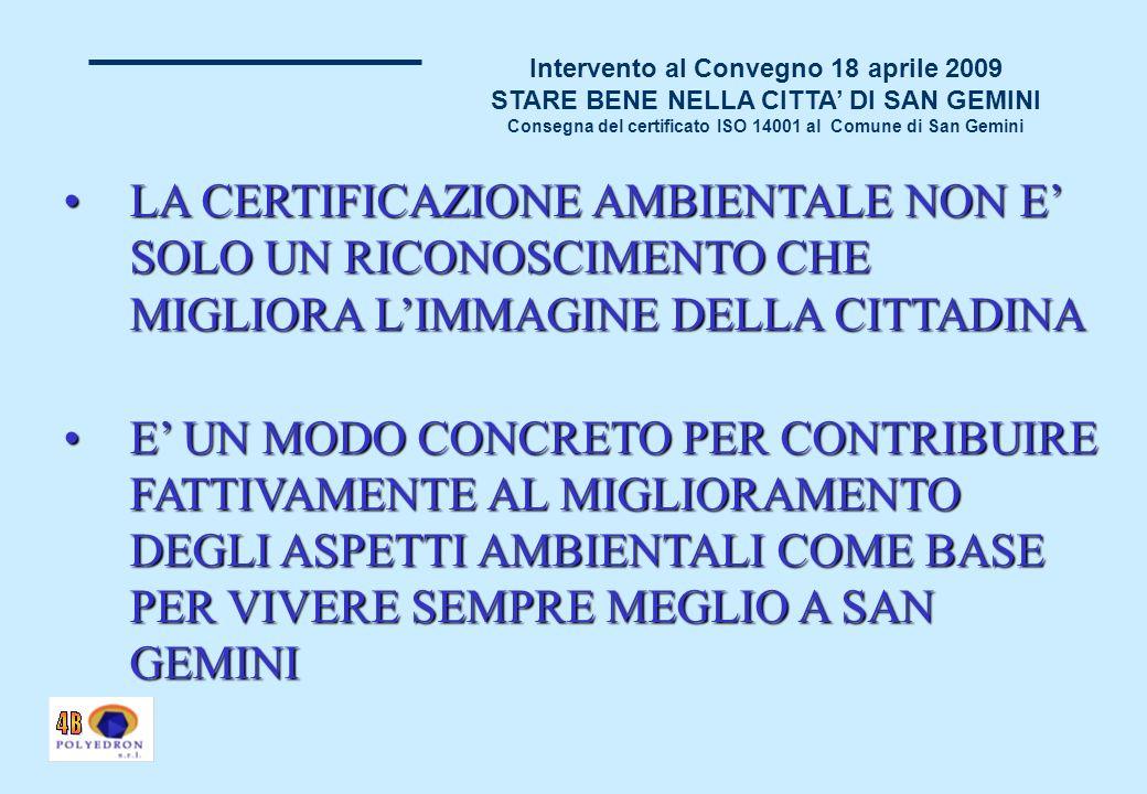 Intervento al Convegno 18 aprile 2009 STARE BENE NELLA CITTA DI SAN GEMINI Consegna del certificato ISO 14001 al Comune di San Gemini LA CERTIFICAZIONE AMBIENTALE NON E SOLO UN RICONOSCIMENTO CHE MIGLIORA LIMMAGINE DELLA CITTADINALA CERTIFICAZIONE AMBIENTALE NON E SOLO UN RICONOSCIMENTO CHE MIGLIORA LIMMAGINE DELLA CITTADINA E UN MODO CONCRETO PER CONTRIBUIRE FATTIVAMENTE AL MIGLIORAMENTO DEGLI ASPETTI AMBIENTALI COME BASE PER VIVERE SEMPRE MEGLIO A SAN GEMINIE UN MODO CONCRETO PER CONTRIBUIRE FATTIVAMENTE AL MIGLIORAMENTO DEGLI ASPETTI AMBIENTALI COME BASE PER VIVERE SEMPRE MEGLIO A SAN GEMINI