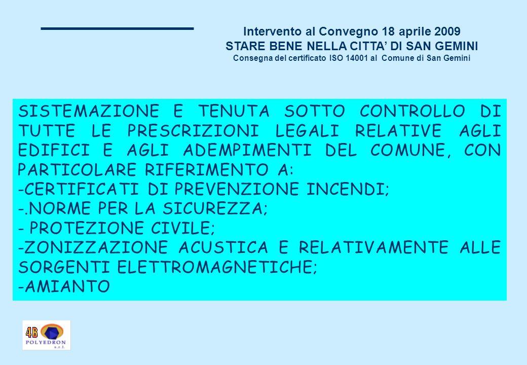 Intervento al Convegno 18 aprile 2009 STARE BENE NELLA CITTA DI SAN GEMINI Consegna del certificato ISO 14001 al Comune di San Gemini SISTEMAZIONE E TENUTA SOTTO CONTROLLO DI TUTTE LE PRESCRIZIONI LEGALI RELATIVE AGLI EDIFICI E AGLI ADEMPIMENTI DEL COMUNE, CON PARTICOLARE RIFERIMENTO A: -CERTIFICATI DI PREVENZIONE INCENDI; -.NORME PER LA SICUREZZA; - PROTEZIONE CIVILE; -ZONIZZAZIONE ACUSTICA E RELATIVAMENTE ALLE SORGENTI ELETTROMAGNETICHE; -AMIANTO