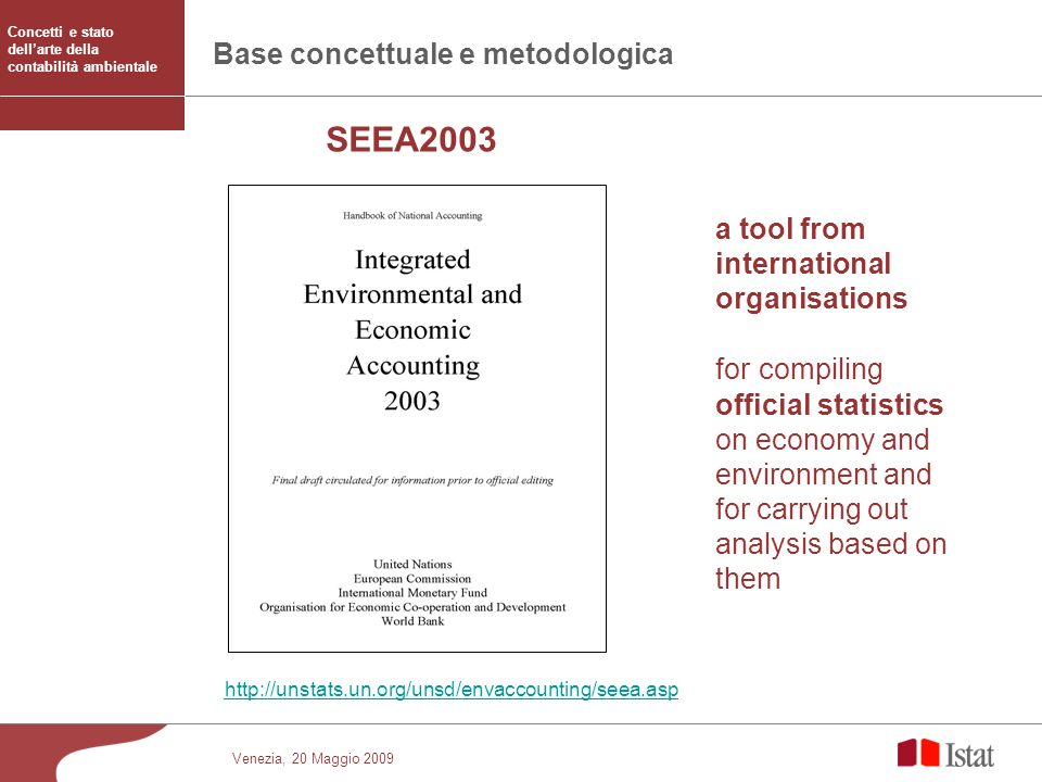 Venezia, 20 Maggio 2009 Base concettuale e metodologica a tool from international organisations http://unstats.un.org/unsd/envaccounting/seea.asp for compiling official statistics on economy and environment and for carrying out analysis based on them SEEA2003 Concetti e stato dellarte della contabilità ambientale