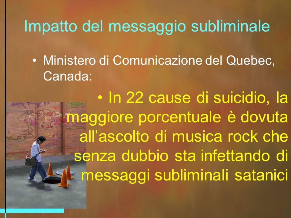 Impatto del messaggio subliminale Ministero di Comunicazione del Quebec, Canada: In 22 cause di suicidio, la maggiore porcentuale è dovuta allascolto di musica rock che senza dubbio sta infettando di messaggi subliminali satanici