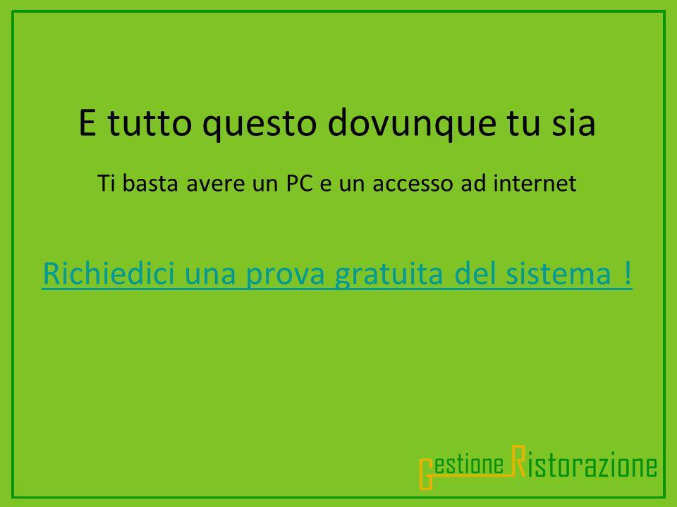 .............................. E tutto questo dovunque tu sia Ti basta avere un PC e un accesso ad internet Richiedici una prova gratuita del sistema