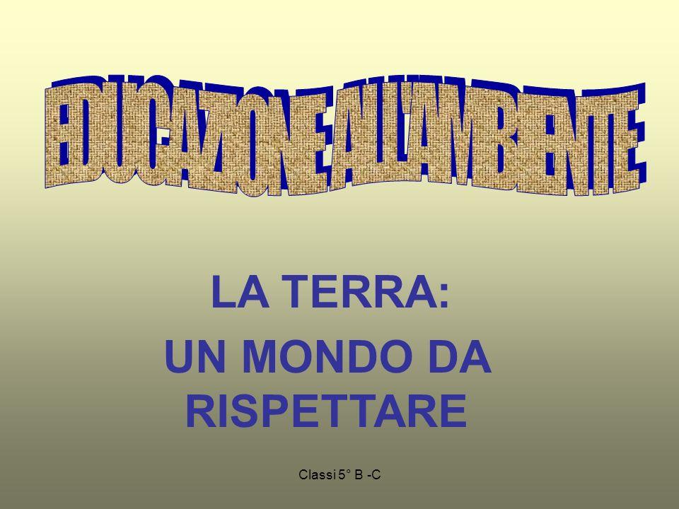 Classi 5° B -C LA TERRA: UN MONDO DA RISPETTARE