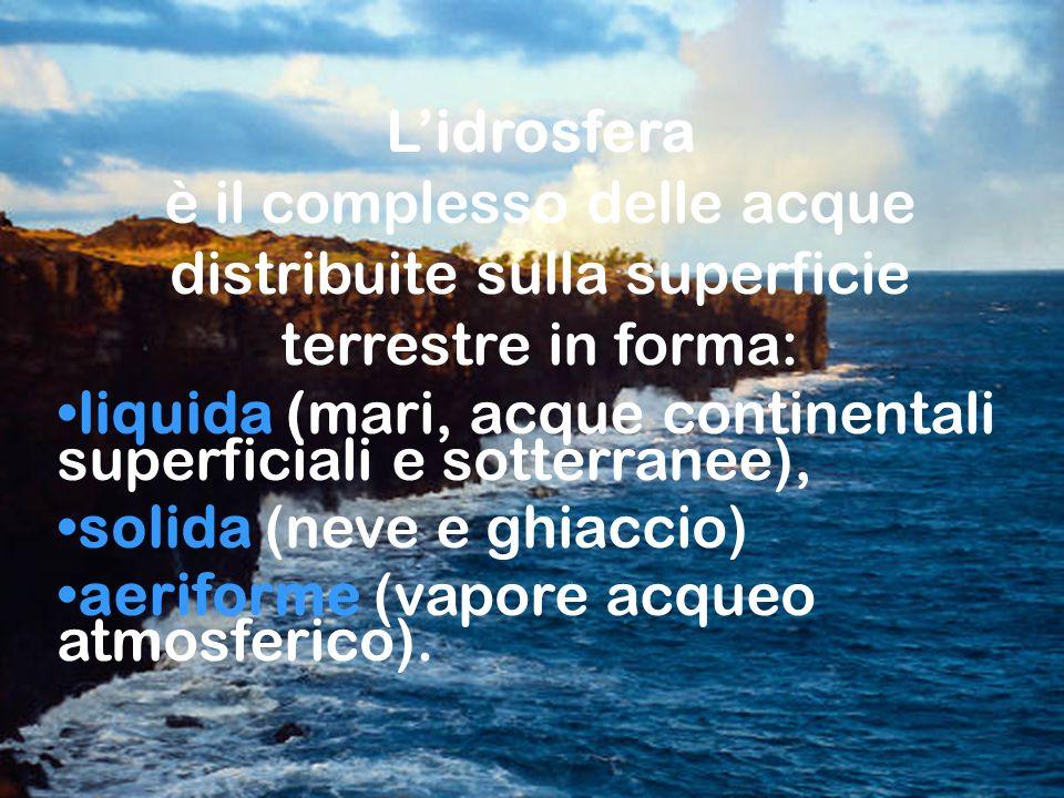 Classi 5° B -C Lidrosfera è il complesso delle acque distribuite sulla superficie terrestre in forma: liquida (mari, acque continentali superficiali e