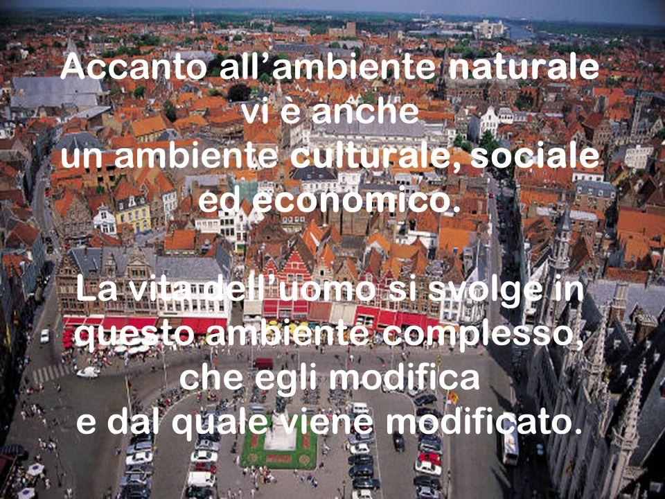 Classi 5° B -C Accanto allambiente naturale vi è anche un ambiente culturale, sociale ed economico. La vita delluomo si svolge in questo ambiente comp