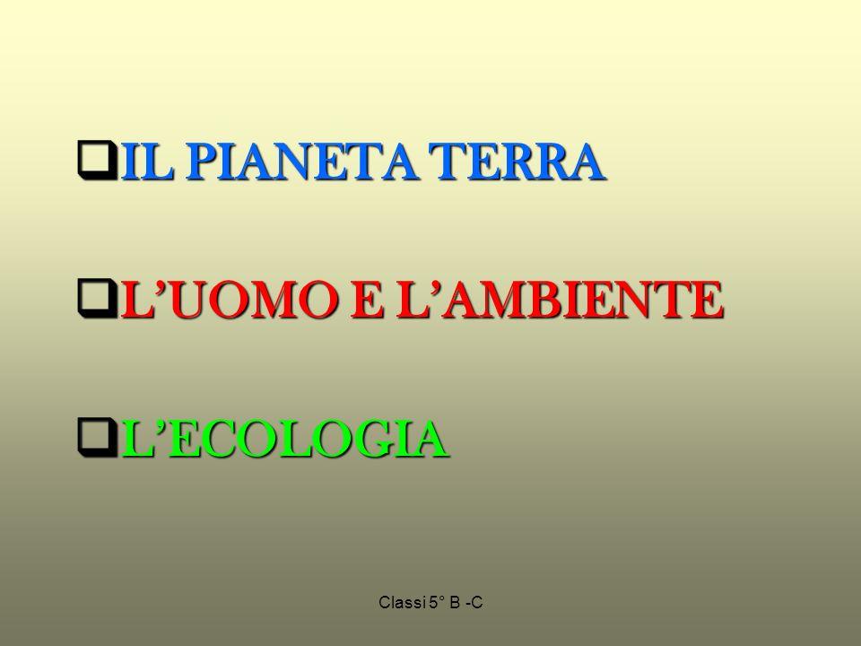 Classi 5° B -C IL PIANETA TERRA IL PIANETA TERRA LUOMO E LAMBIENTE LUOMO E LAMBIENTE LECOLOGIA LECOLOGIA