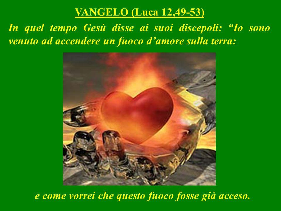 In quel tempo Gesù disse ai suoi discepoli: Io sono venuto ad accendere un fuoco damore sulla terra: VANGELO (Luca 12,49-53) e come vorrei che questo fuoco fosse già acceso.