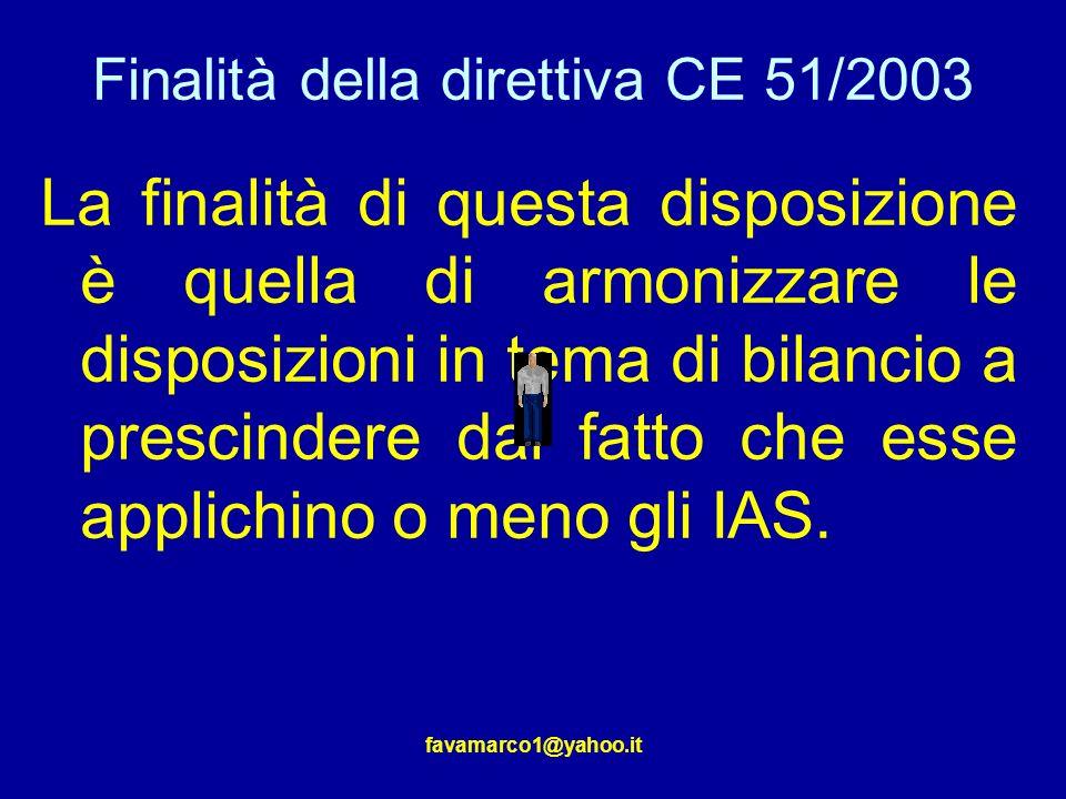 favamarco1@yahoo.it Finalità della direttiva CE 51/2003 La finalità di questa disposizione è quella di armonizzare le disposizioni in tema di bilancio a prescindere dal fatto che esse applichino o meno gli IAS.