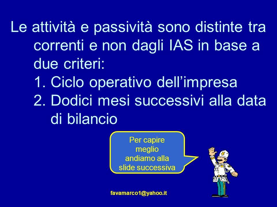 favamarco1@yahoo.it Le attività e passività sono distinte tra correnti e non dagli IAS in base a due criteri: 1.