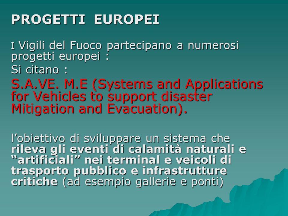 PROGETTI EUROPEI I Vigili del Fuoco partecipano a numerosi progetti europei : Si citano : S.A.VE. M.E (Systems and Applications for Vehicles to suppor