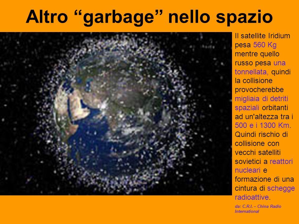 Altro garbage nello spazio Il satellite Iridium pesa 560 Kg mentre quello russo pesa una tonnellata, quindi la collisione provocherebbe migliaia di detriti spaziali orbitanti ad un altezza tra i 500 e i 1300 Km.