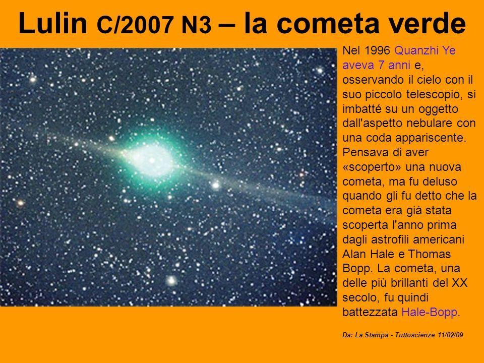Lulin C/2007 N3 – la cometa verde Nel 1996 Quanzhi Ye aveva 7 anni e, osservando il cielo con il suo piccolo telescopio, si imbatté su un oggetto dall aspetto nebulare con una coda appariscente.