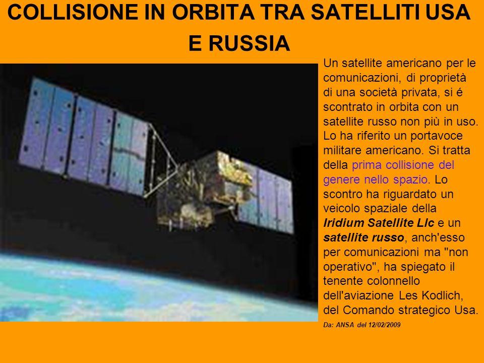 COLLISIONE IN ORBITA TRA SATELLITI USA E RUSSIA Un satellite americano per le comunicazioni, di proprietà di una società privata, si é scontrato in orbita con un satellite russo non più in uso.