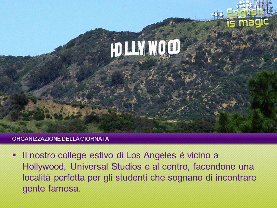 ORGANIZZAZIONE DELLA GIORNATA Il nostro college estivo di Los Angeles è vicino a Hollywood, Universal Studios e al centro, facendone una località perfetta per gli studenti che sognano di incontrare gente famosa.