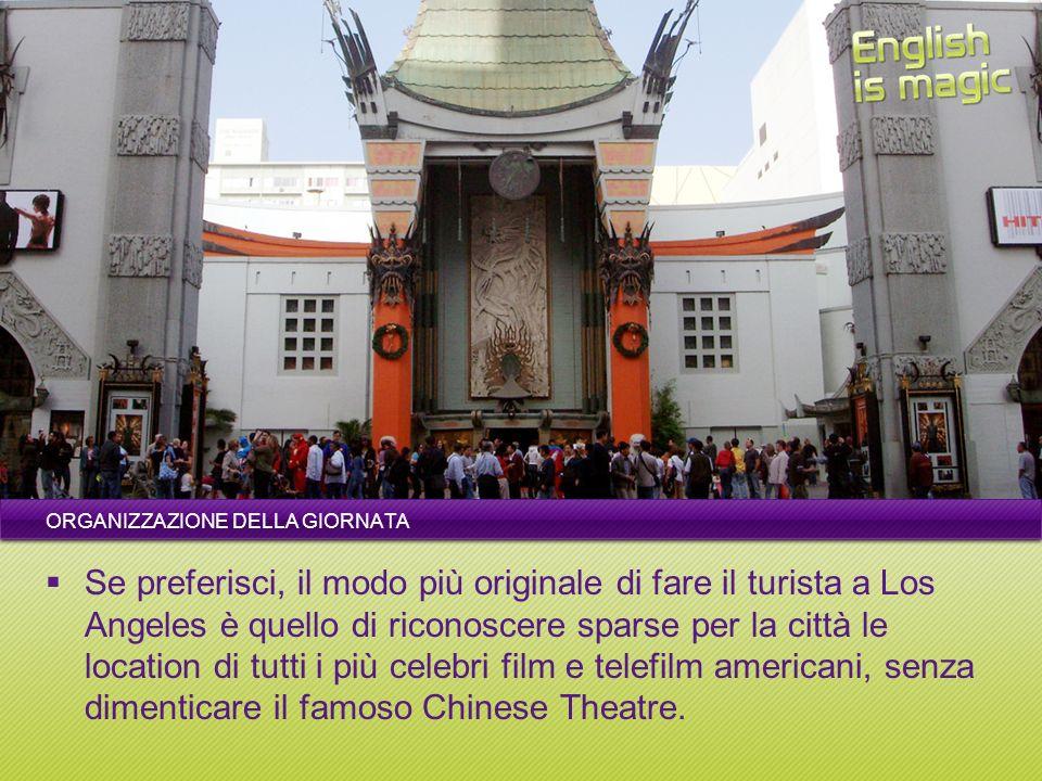ORGANIZZAZIONE DELLA GIORNATA Se preferisci, il modo più originale di fare il turista a Los Angeles è quello di riconoscere sparse per la città le location di tutti i più celebri film e telefilm americani, senza dimenticare il famoso Chinese Theatre.