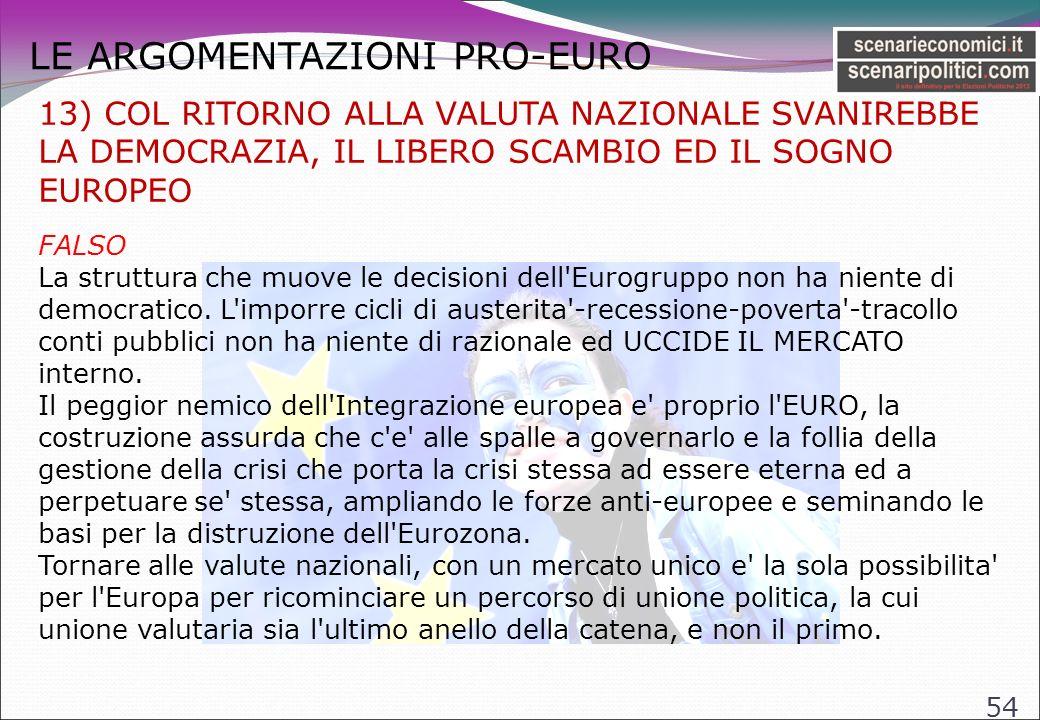 LE ARGOMENTAZIONI PRO-EURO 54 13) COL RITORNO ALLA VALUTA NAZIONALE SVANIREBBE LA DEMOCRAZIA, IL LIBERO SCAMBIO ED IL SOGNO EUROPEO FALSO La struttura che muove le decisioni dell Eurogruppo non ha niente di democratico.