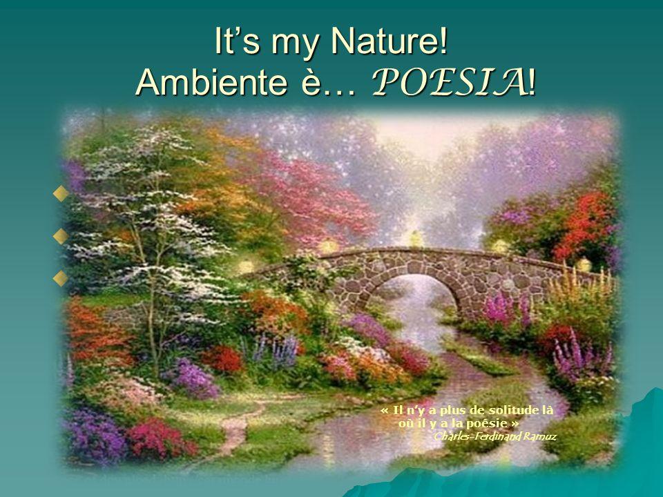 Its my Nature! Ambiente è… POESIA ! « Il ny a plus de solitude là où il y a la poésie » Charles-Ferdinand Ramuz « Il ny a plus de solitude là où il y