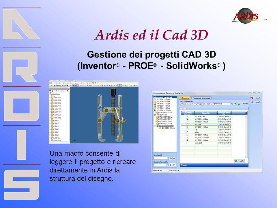 Ardis ed il Cad 3D Gestione dei progetti CAD 3D (Inventor ® - PROE ® - SolidWorks ® ) Una macro consente di leggere il progetto e ricreare direttament