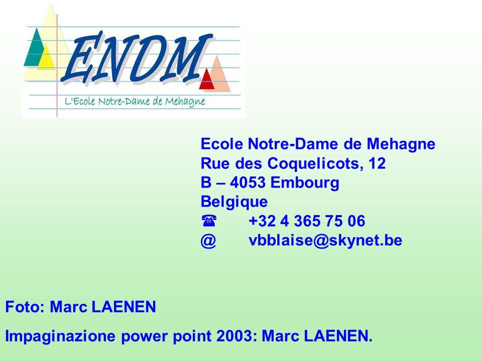 Ecole Notre-Dame de Mehagne Rue des Coquelicots, 12 B – 4053 Embourg Belgique +32 4 365 75 06 @vbblaise@skynet.be Foto: Marc LAENEN Impaginazione power point 2003: Marc LAENEN.