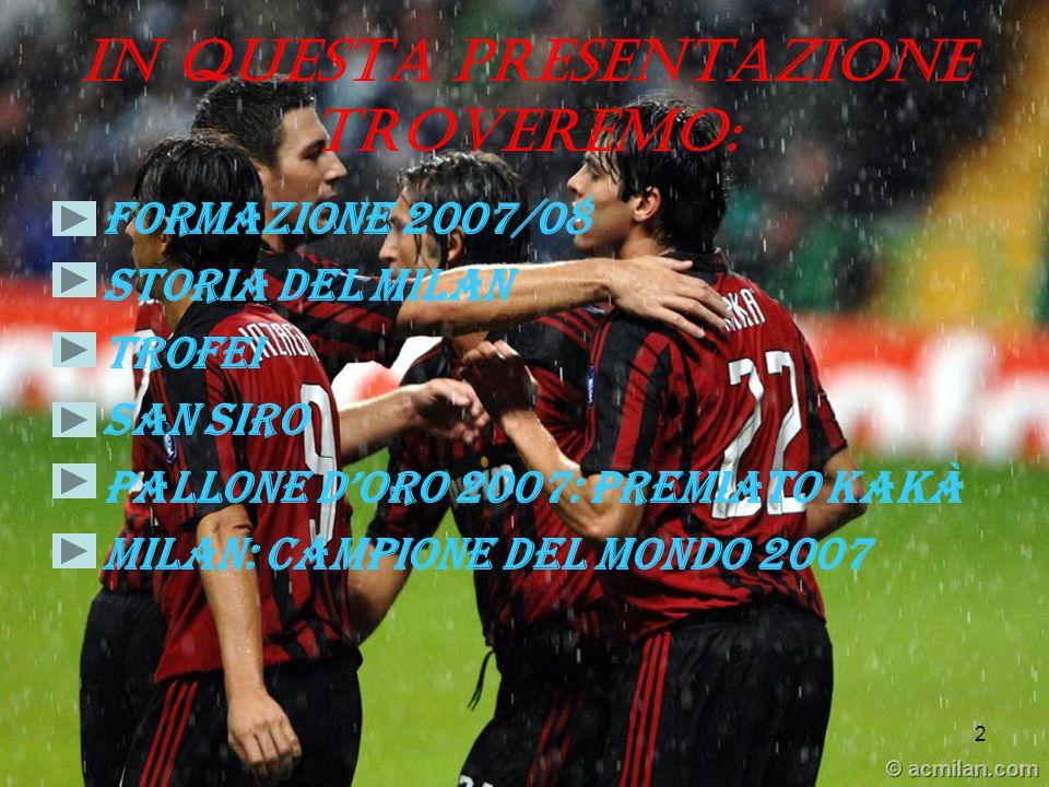 2 In questa presentazione troveremo: Formazione 2007/08 Storia del milan Trofei San siro Pallone doro 2007: premiato kakà Milan: campione del mondo 20