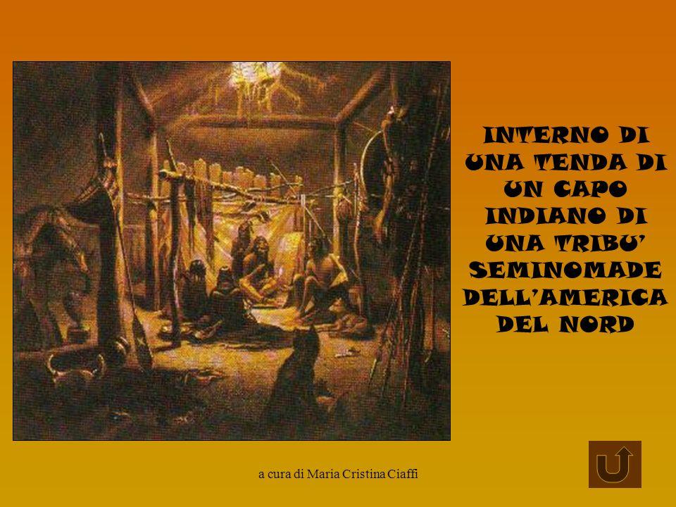 a cura di Maria Cristina Ciaffi INTERNO DI UNA TENDA DI UN CAPO INDIANO DI UNA TRIBU SEMINOMADE DELLAMERICA DEL NORD