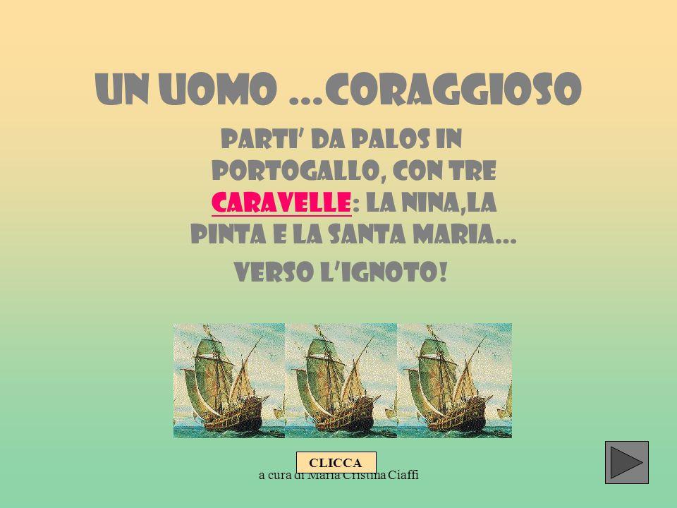 a cura di Maria Cristina Ciaffi UN UOMO …CORAGGIOSO PARTI DA PALOS IN PORTOGALLO, CON TRE CARAVELLE: LA NINA,LA PINTA E LA SANTA MARIA… CARAVELLE VERS